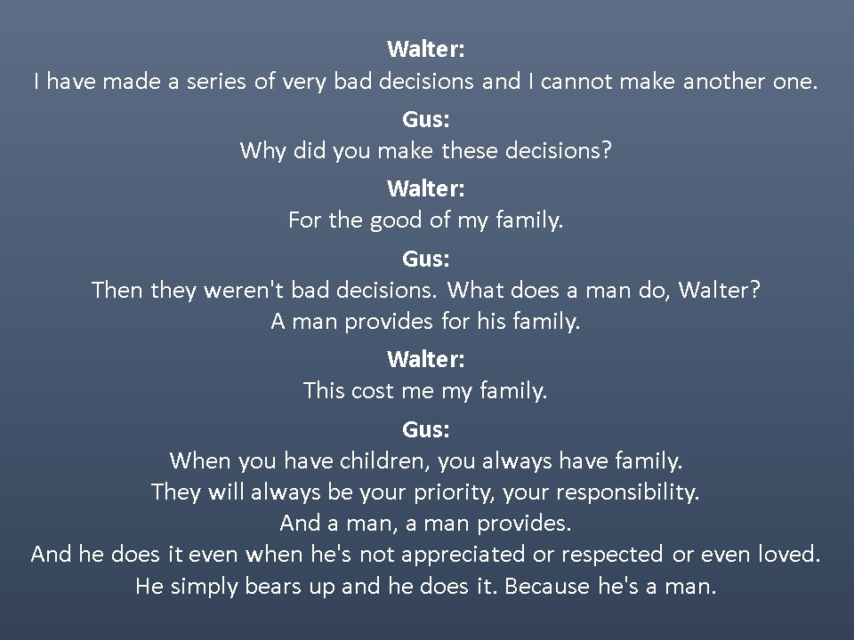 Walter:  I have made a series of very bad decisions and I cannot make another one.  Gus:  Why did you make these decisions?  Walter:  For the good of my family.  Gus:  Then they weren't bad decisions. What does a man do, Walter? A man provides for his family.  Walter:  This cost me my family.  Gus:  When you have children, you always have family. They will always be your priority, your responsibility. And a man, a man provides. And he does it even when he's not appreciated or respected or even loved. He simply bears up and he does it. Because he's a man.